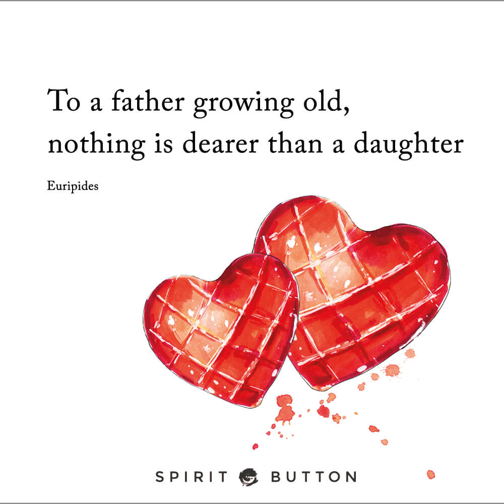 To a father growing old, nothing is dearer than a daughter. – euripides