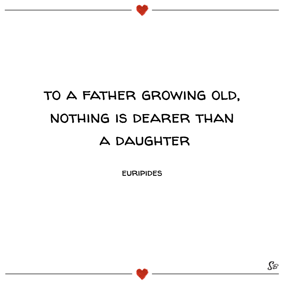 To a father growing old, nothing is dearer than a daughter. – euripides father daughter quotes