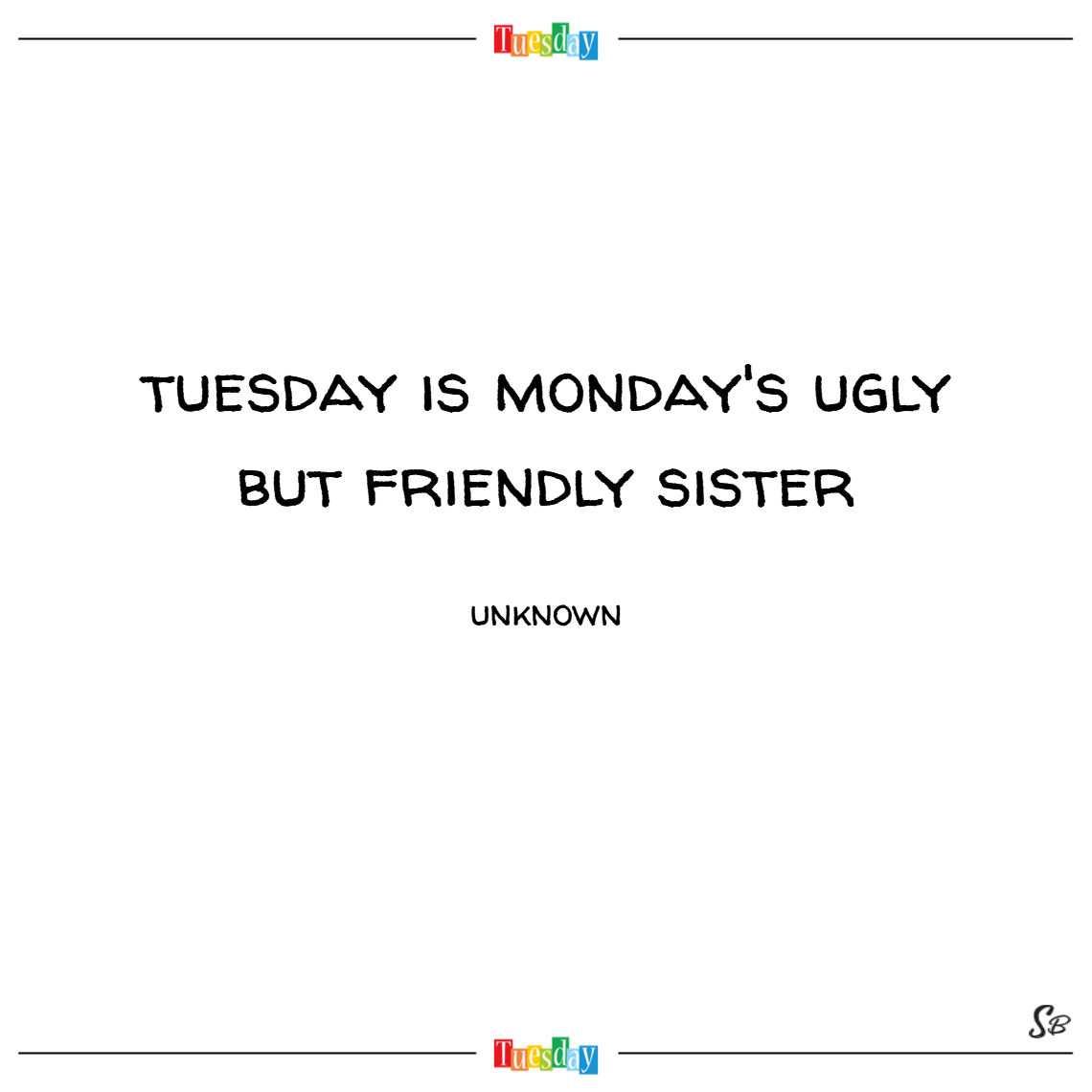 Tuesday is monday's ugly and friendlier sister. – unknown