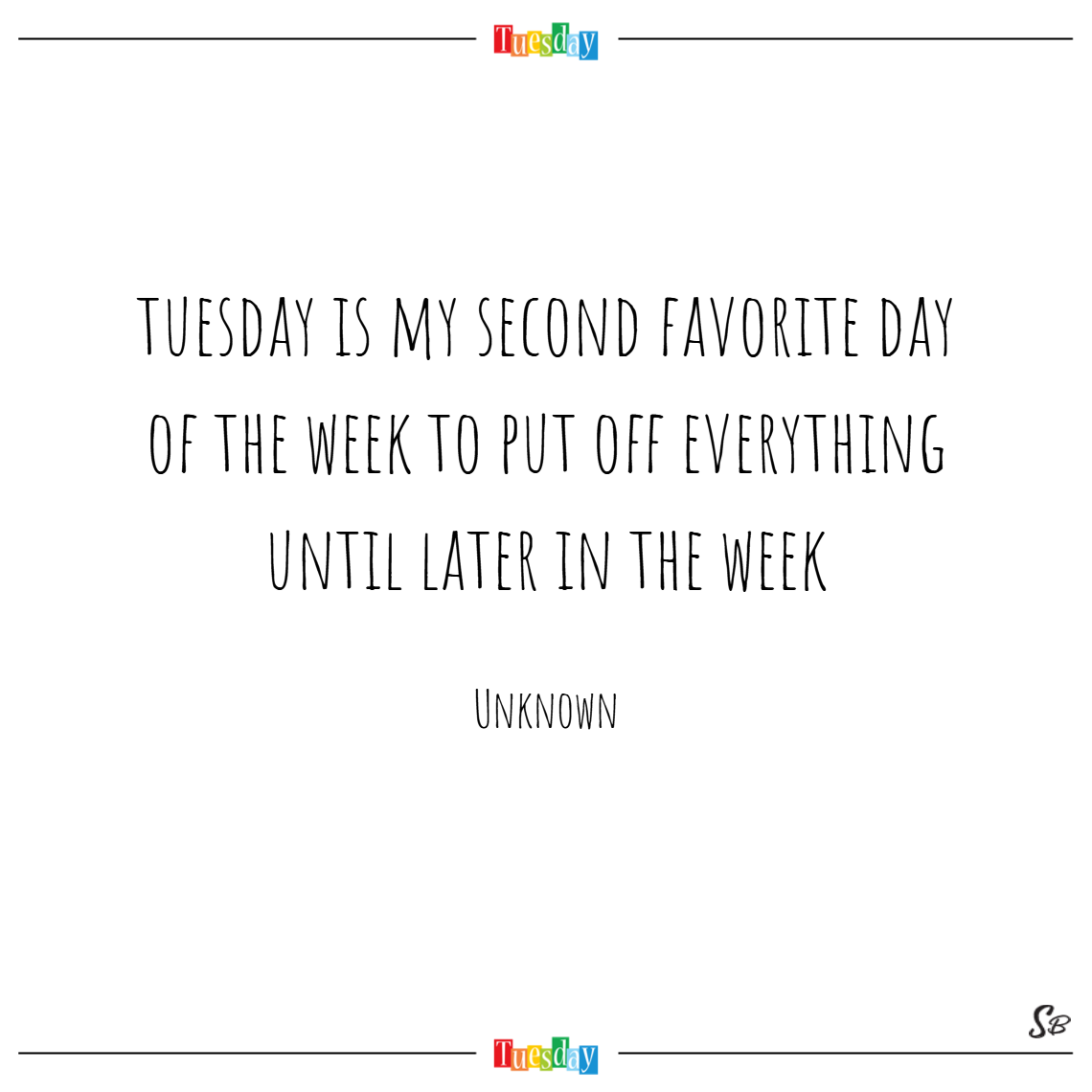 Tuesday is my second favorite day of the week to put off everything until later in the week. – unknown