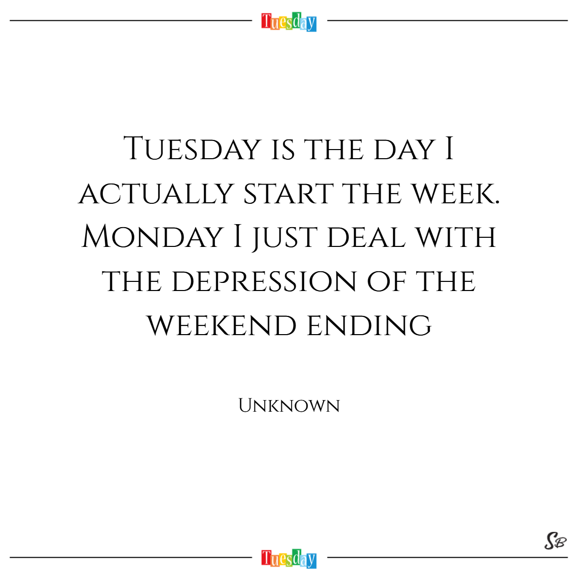 Tuesday is the day i actually start the week. monday i just deal with the depression of the weekend ending. – unknown