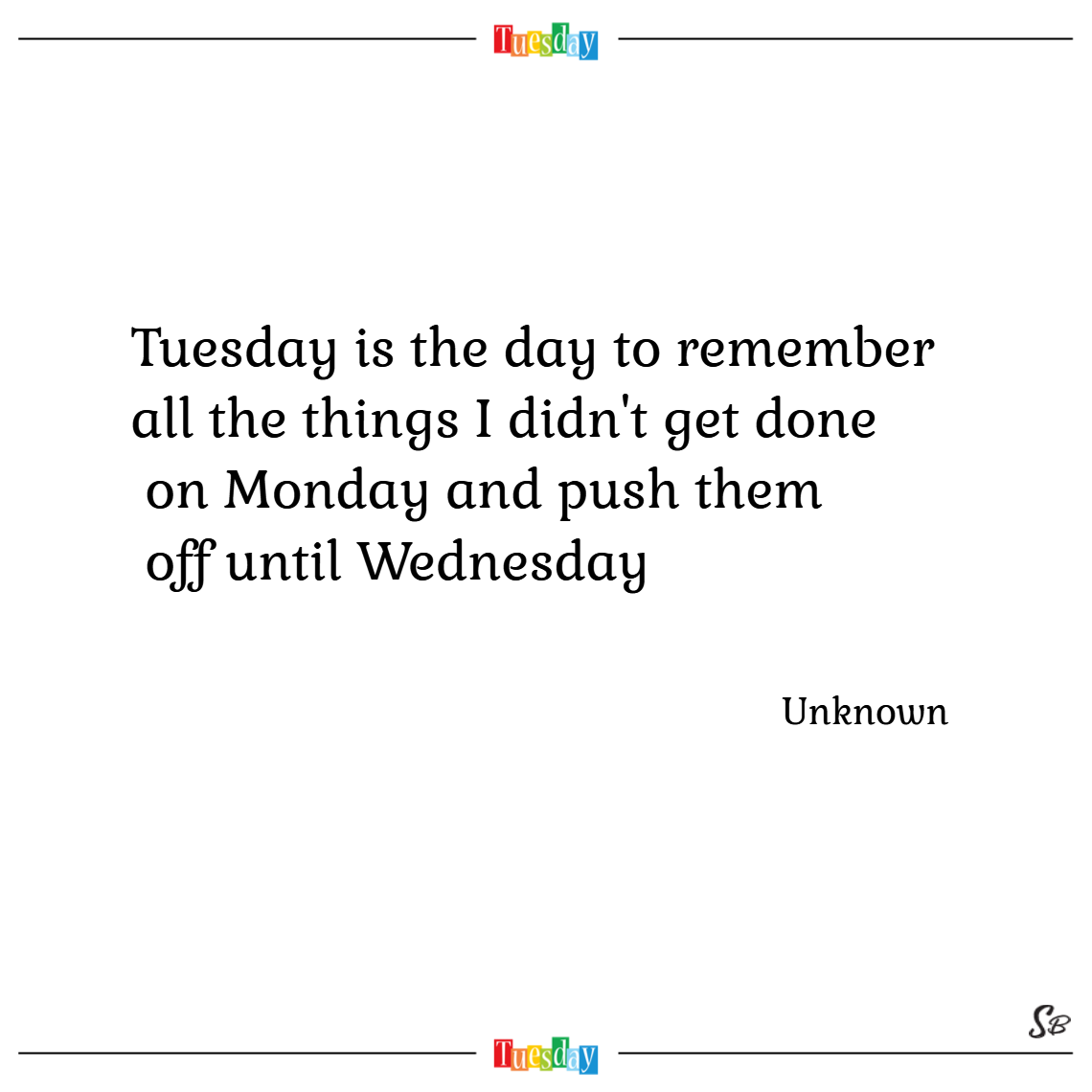 Tuesday is the day to remember all the things i didn't get done on monday and push them off until wednesday. – unknown