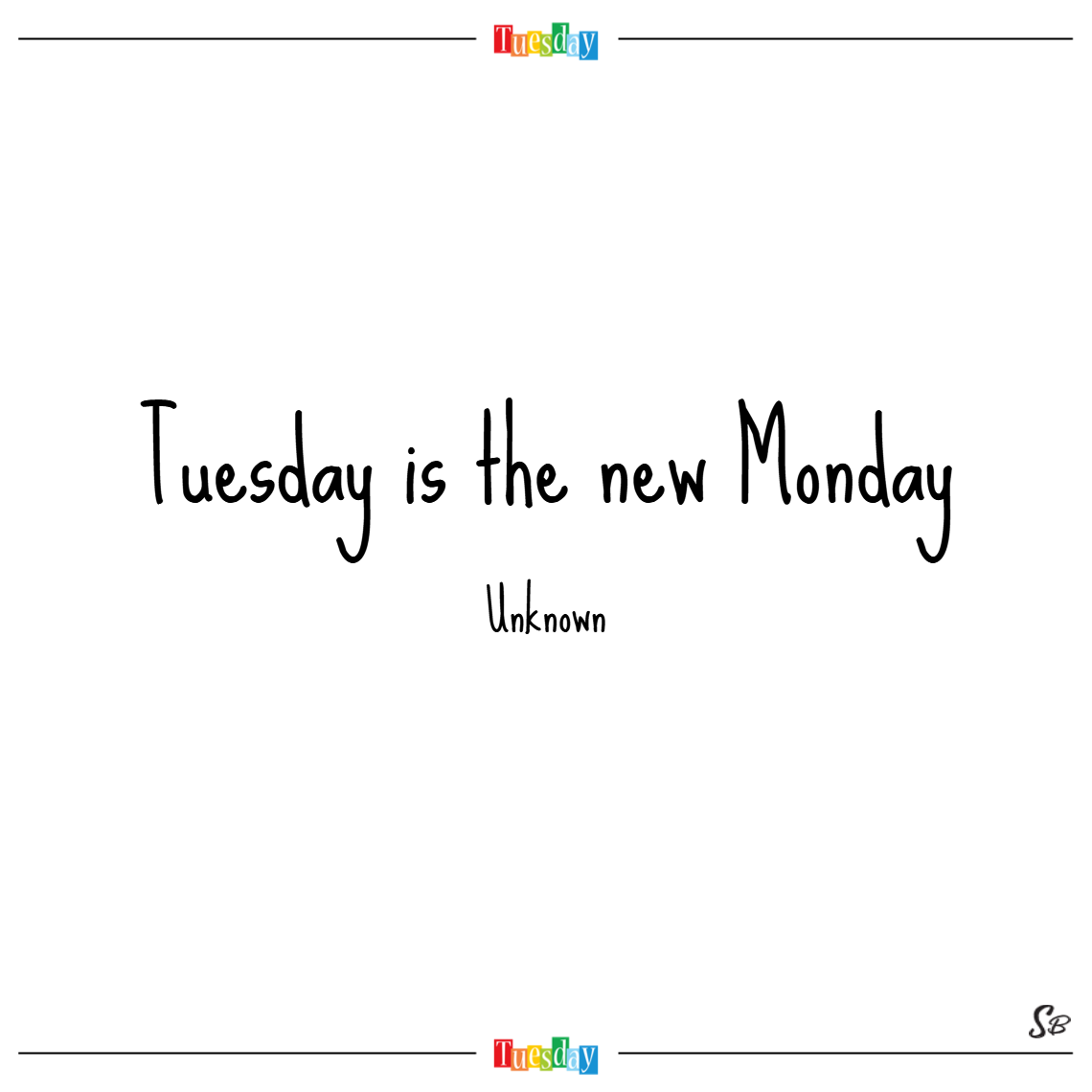 Tuesday is the new monday. – unknown