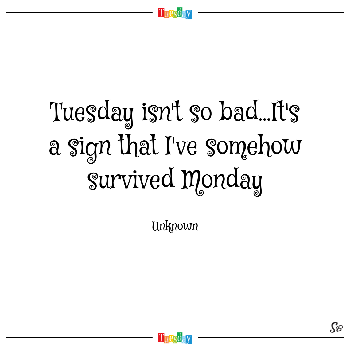 Tuesday isn't so bad...it's a sign that i've somehow survived monday. – unknown tuesday quotes