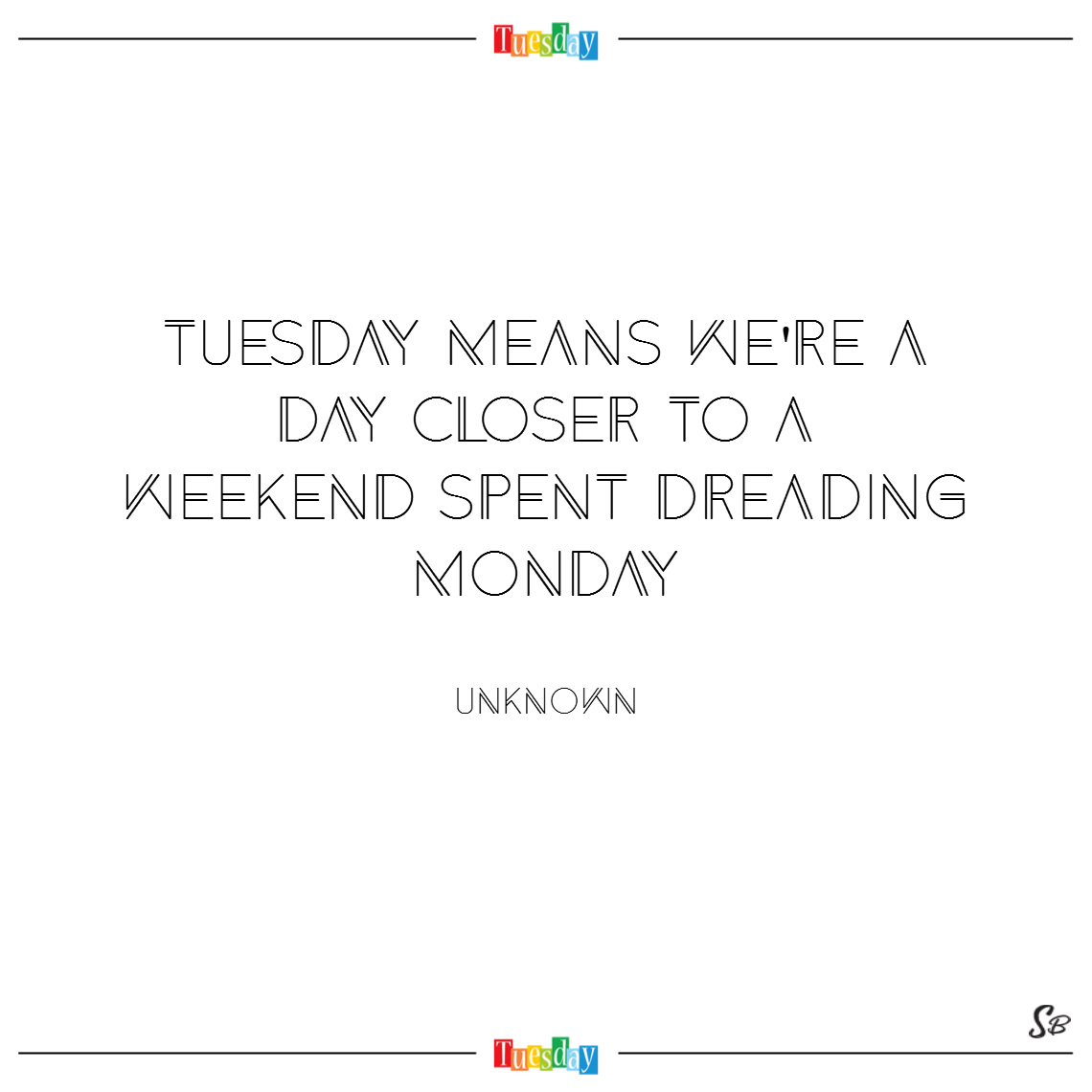 Tuesday means we're a day closer to a weekend spent dreading monday. – unknown tuesday quotes