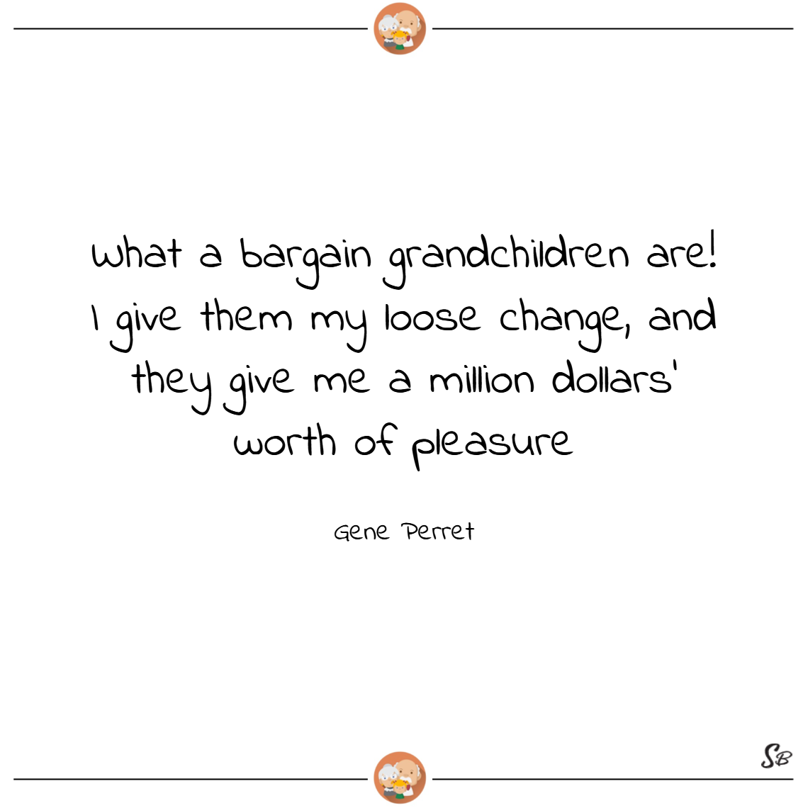 What a bargain grandchildren are! i give them my loose change, and they give me a million dollars' worth of pleasure. – gene perret