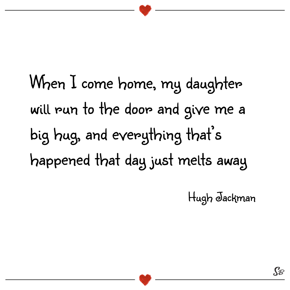 When i come home, my daughter will run to the door and give me a big hug, and everything that's happened that day just melts away. – hugh jackman father daughter quotes