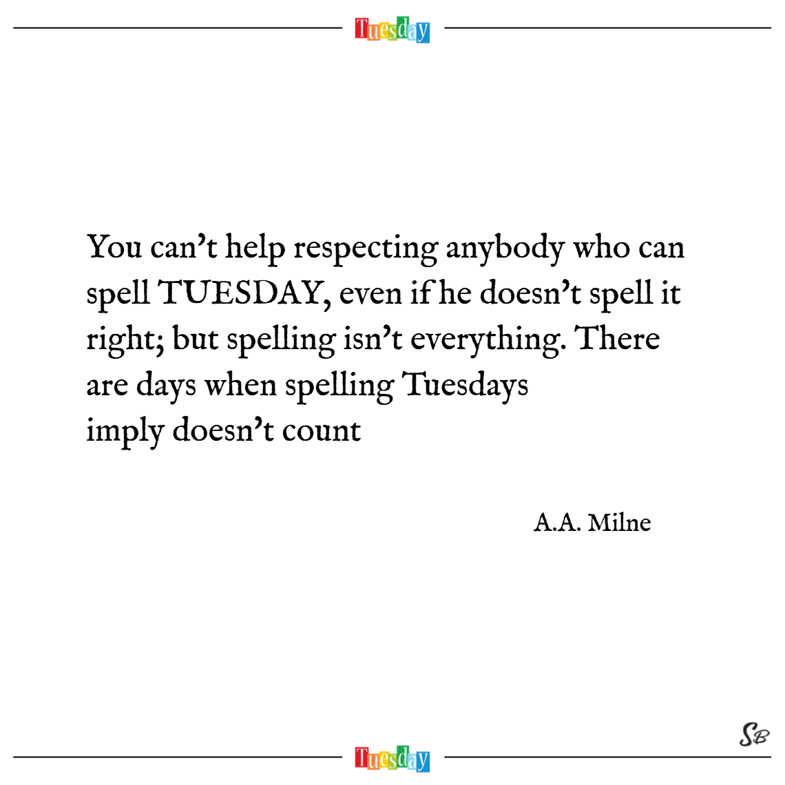 You can't help respecting anybody who can spell tuesday, even if he doesn't spell it right; but spelling isn't everything. there are days when spelling tuesday simply doesn't count. – a. a. milne