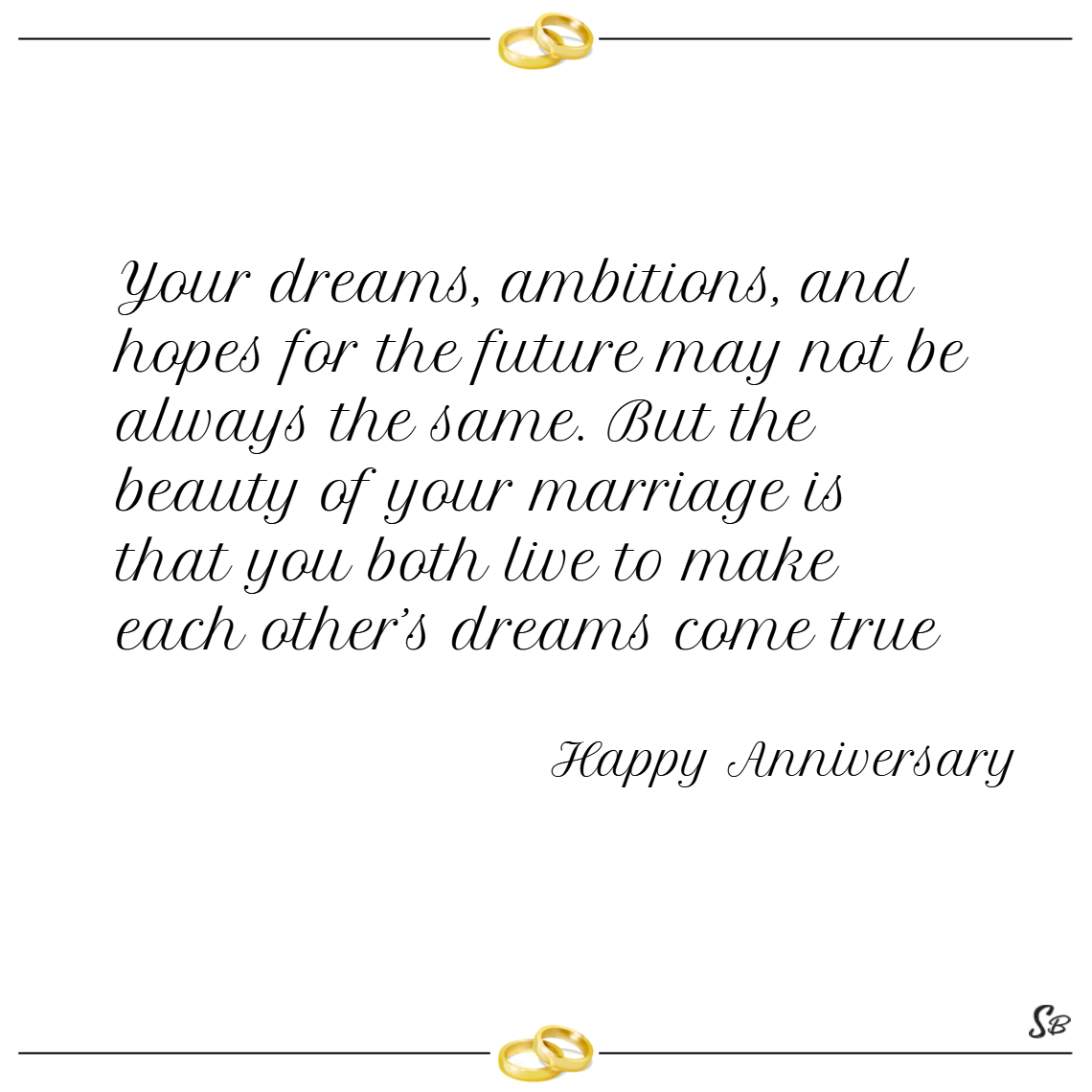 Your dreams, ambitions, and hopes for the future may not be always the same. but the beauty of your marriage is that you both live to make each other's dreams come true