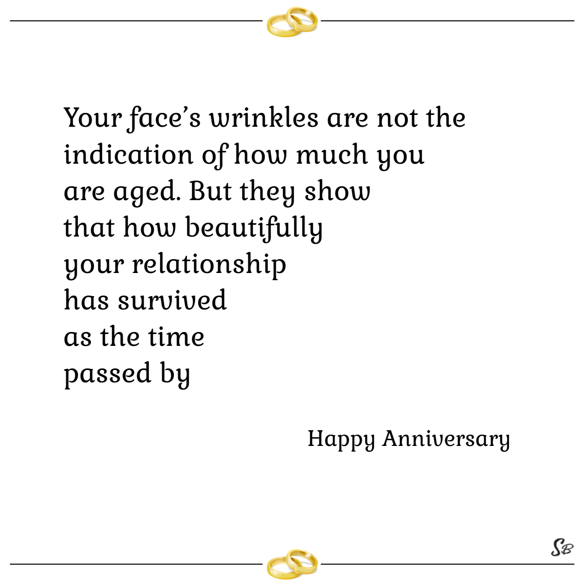 Your face's wrinkles are not the indication of how much you are aged. but they show that how beautifully your relationship has survived as the time passed by