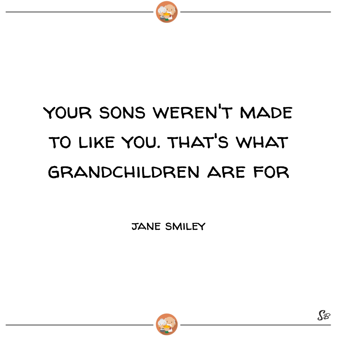 Your sons weren't made to like you. that's what grandchildren are for. – jane smiley the pain