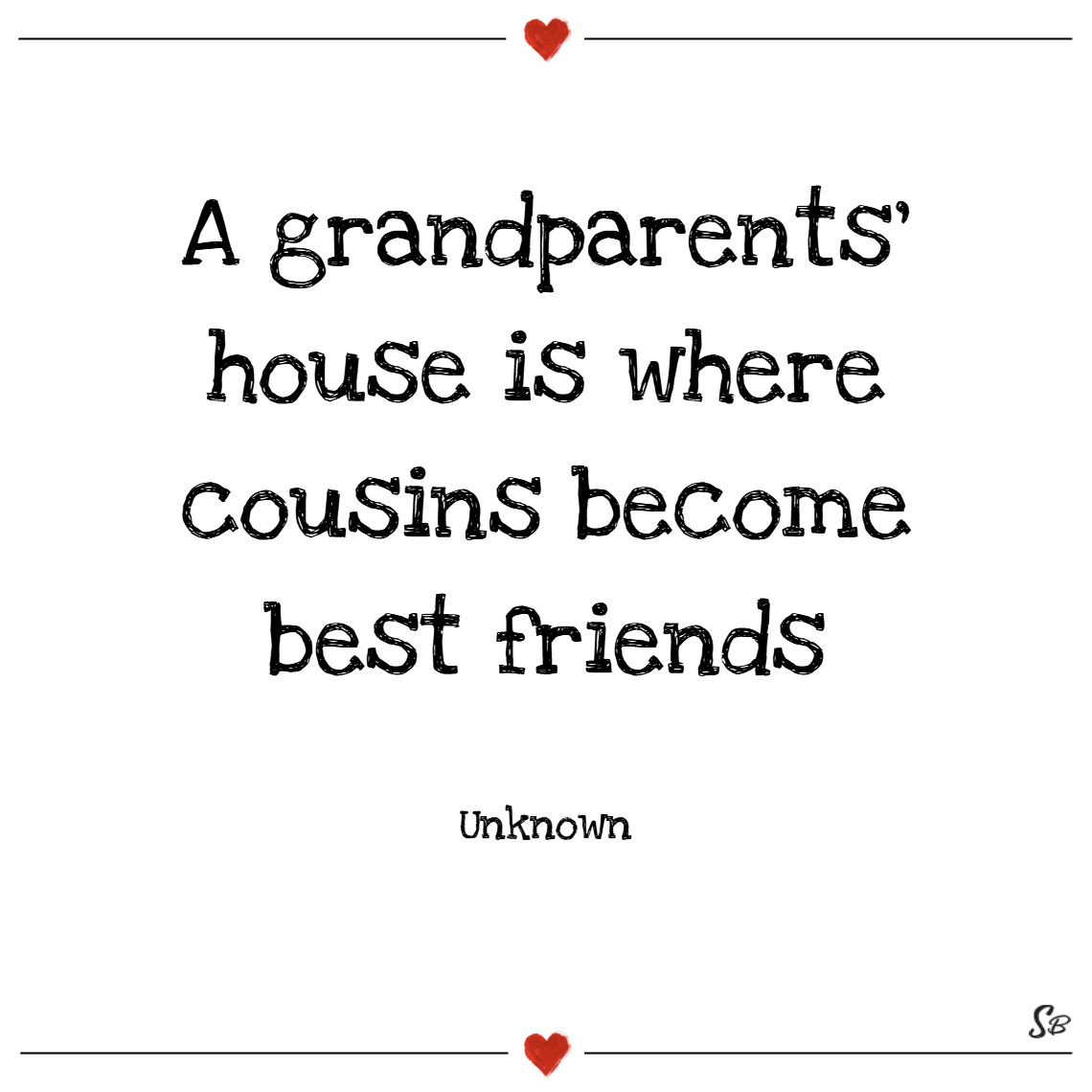 A grandparents' house is where cousins become best friends. – unknown