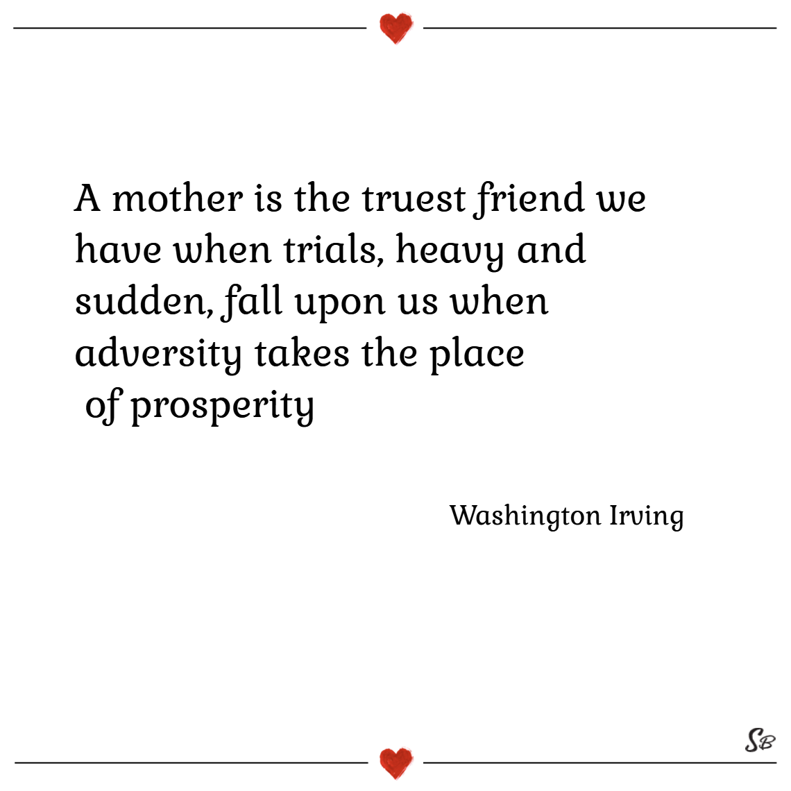 A mother is the truest friend we have when trials, heavy and sudden, fall upon us when adversity takes the place of prosperity. – washington irving