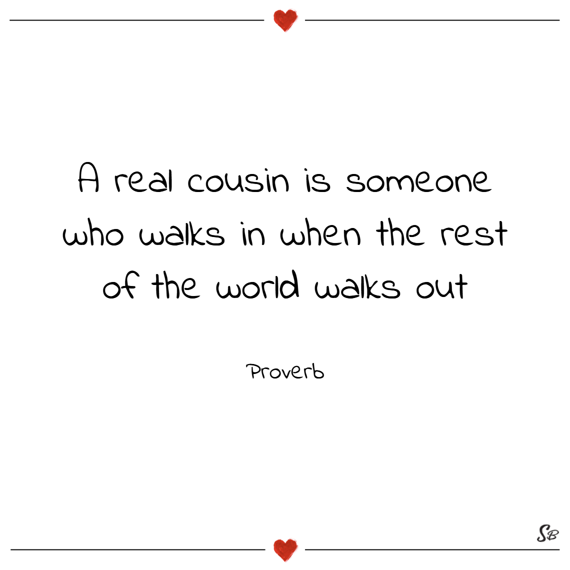 A real cousin is someone who walks in when the rest of the world walks out. – proverb