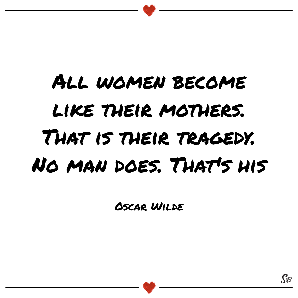 All women become like their mothers. that is their tragedy. no man does. that's his. – oscar wilde Mother and son quotes