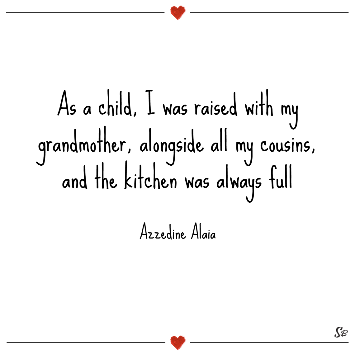 As a child, i was raised with my grandmother, alongside all my cousins, and the kitchen was always full. – azzedine alaia