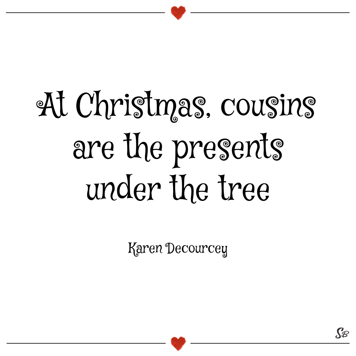 At christmas, cousins are the presents under the tree. – karen decourcey
