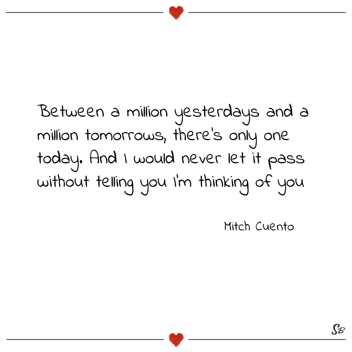 Between a million yesterdays and a million tomorrows, there's only one today. and i would never let it pass without telling you i'm thinking of you. – mitch cuento