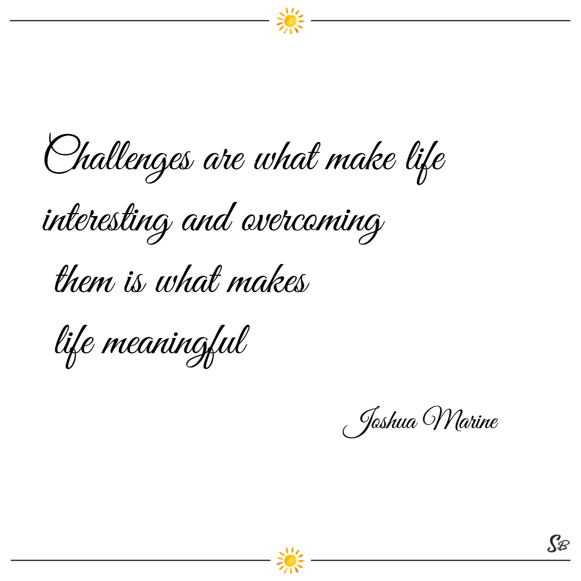 Challenges are what make life interesting and overcoming them is what makes life meaningful. – joshua marine
