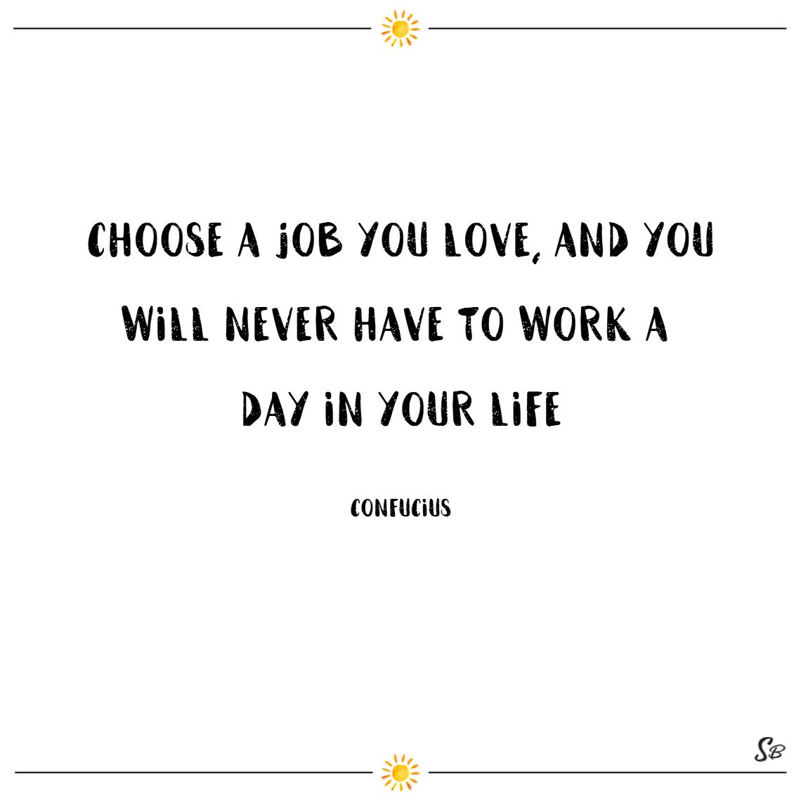 Choose a job you love, and you will never have to work a day in your life. – confucius