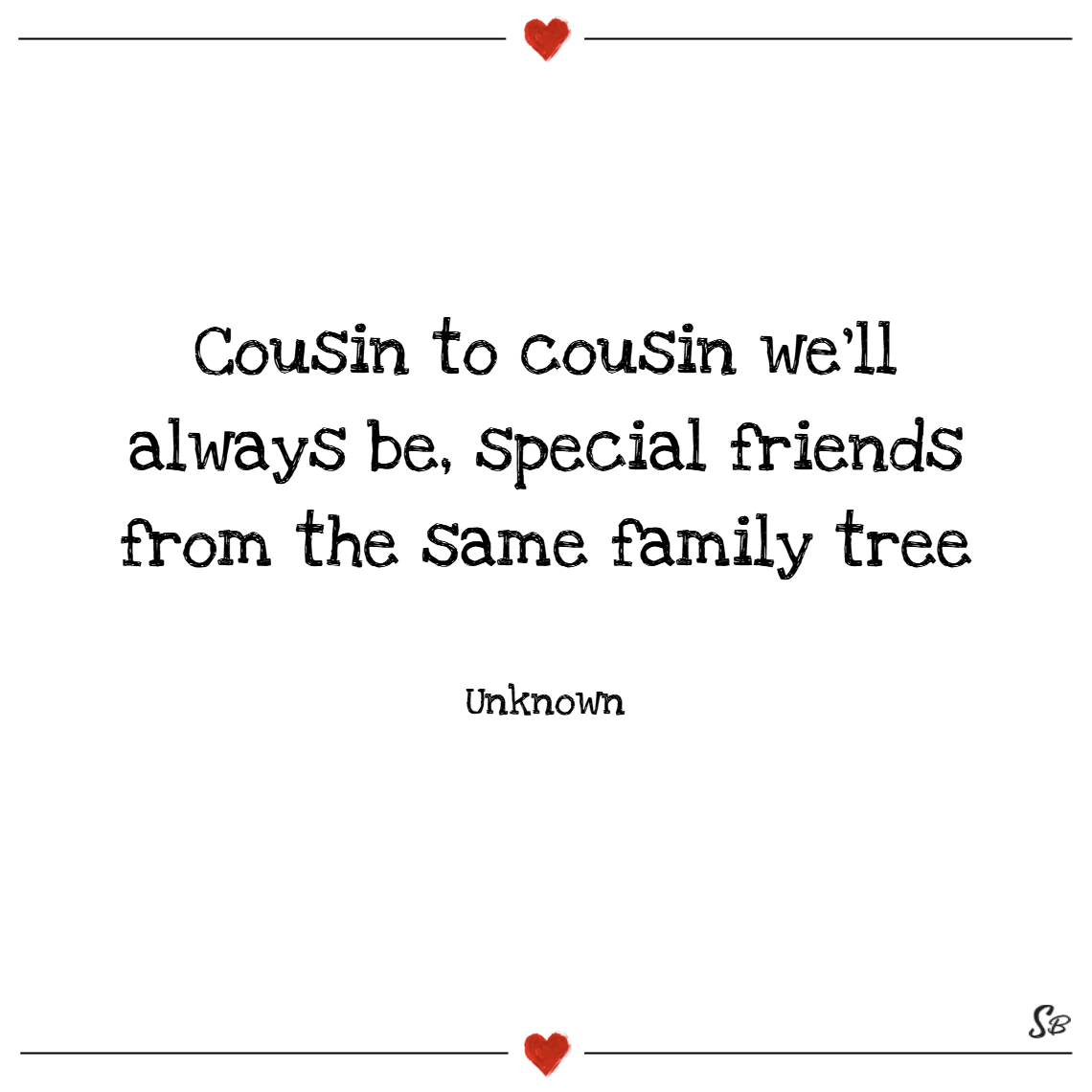 Cousin to cousin we'll always be, special friends from the same family tree. – unknown