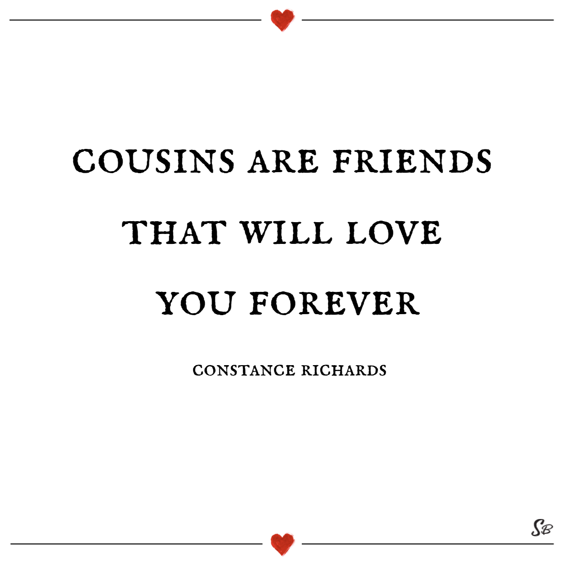 Cousins are friends that will love you forever. – constance richards cousins quotes