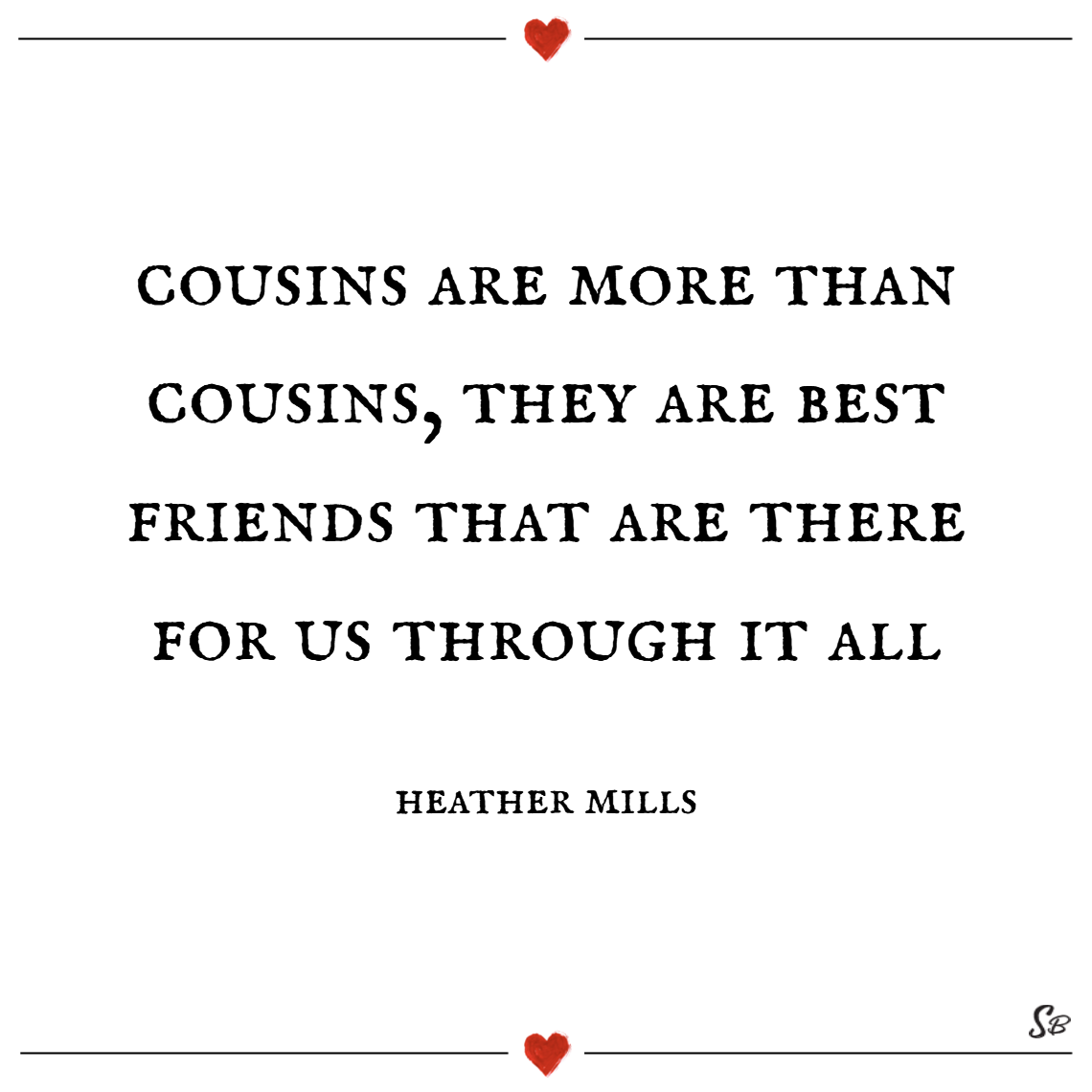 Cousins are more than cousins, they are best friends that are there for us through it all. – heather mills