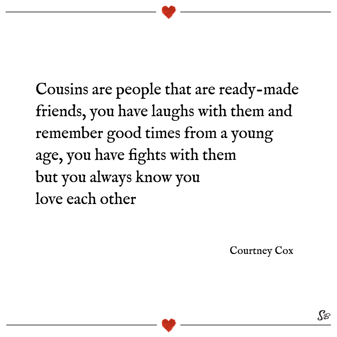 Cousins are people that are ready made friends, you have laughs with them and remember good times from a young age, you have fights with them but you always know you love each other. – courtney cox cousins quotes
