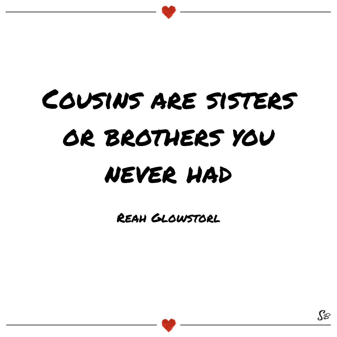 Cousins are sisters or brothers you never had. – reah glowstorl