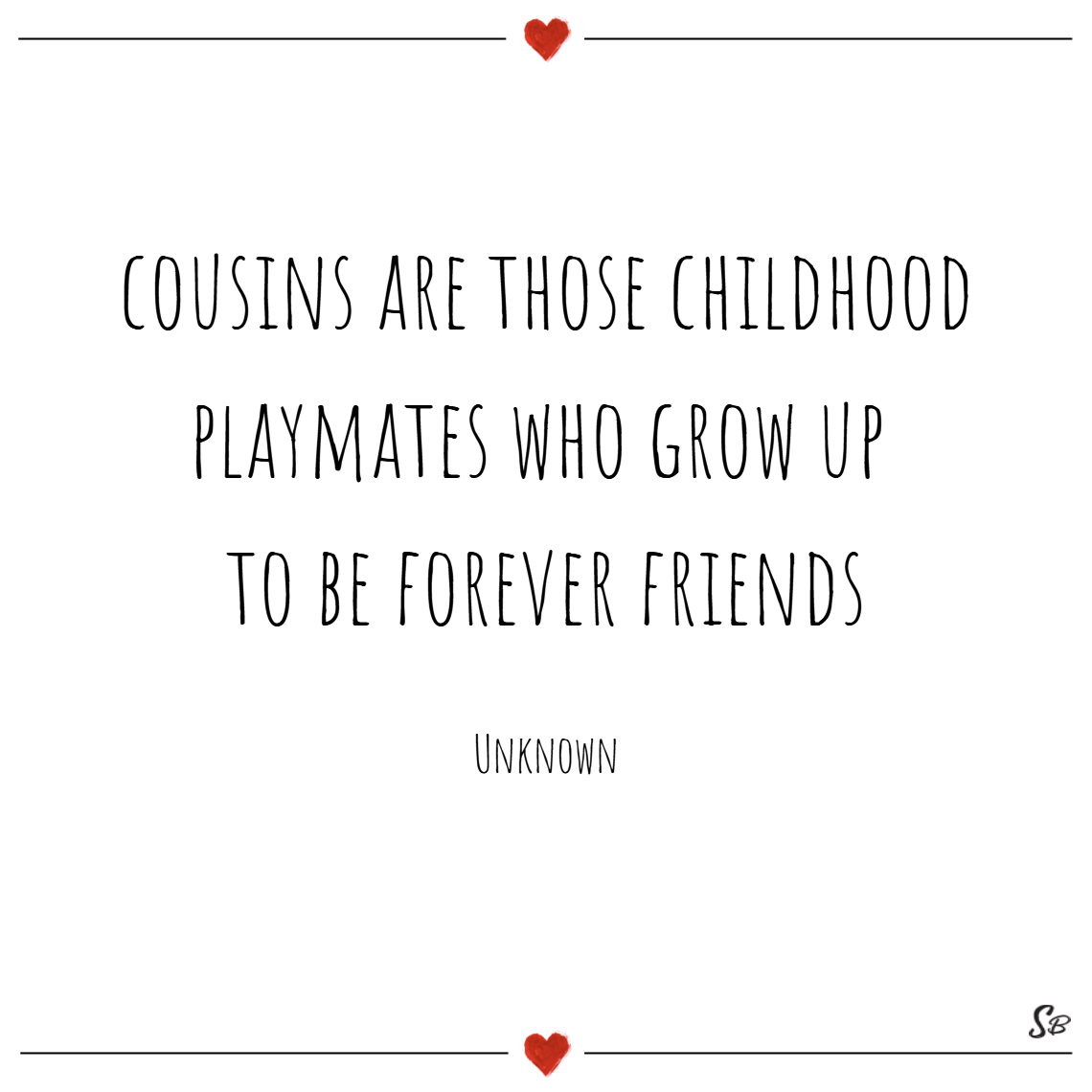 Cousins are those childhood playmates who grow up to be forever friends. – unknown