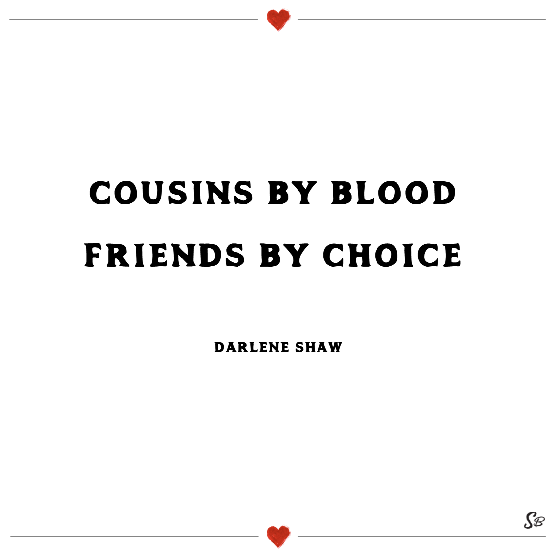 Cousins by blood friends by choice. – darlene shaw cousins quotes