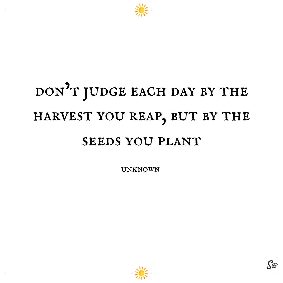 Don't judge each day by the harvest you reap, but by the seeds you plant. – unknown