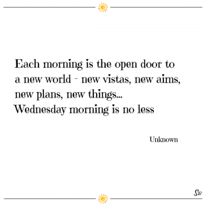 Each morning is the open door to a new world – new vistas, new aims, new plans, new things…wednesdays morning are no less. – unknown
