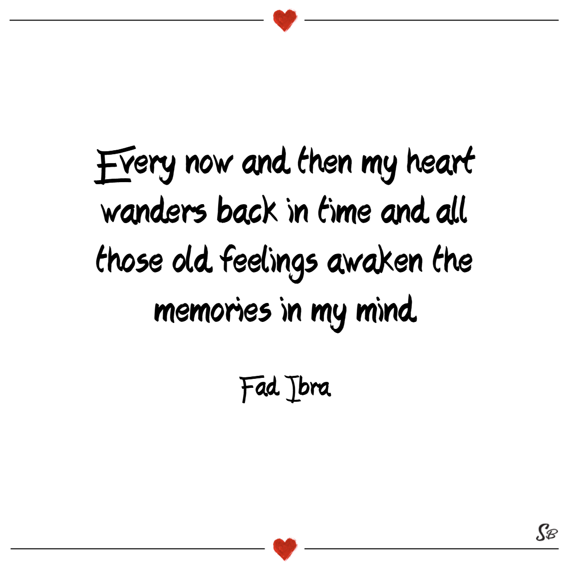 Every now and then my heart wanders back in time and all those old feelings awaken the memories in my mind. – fad ibra