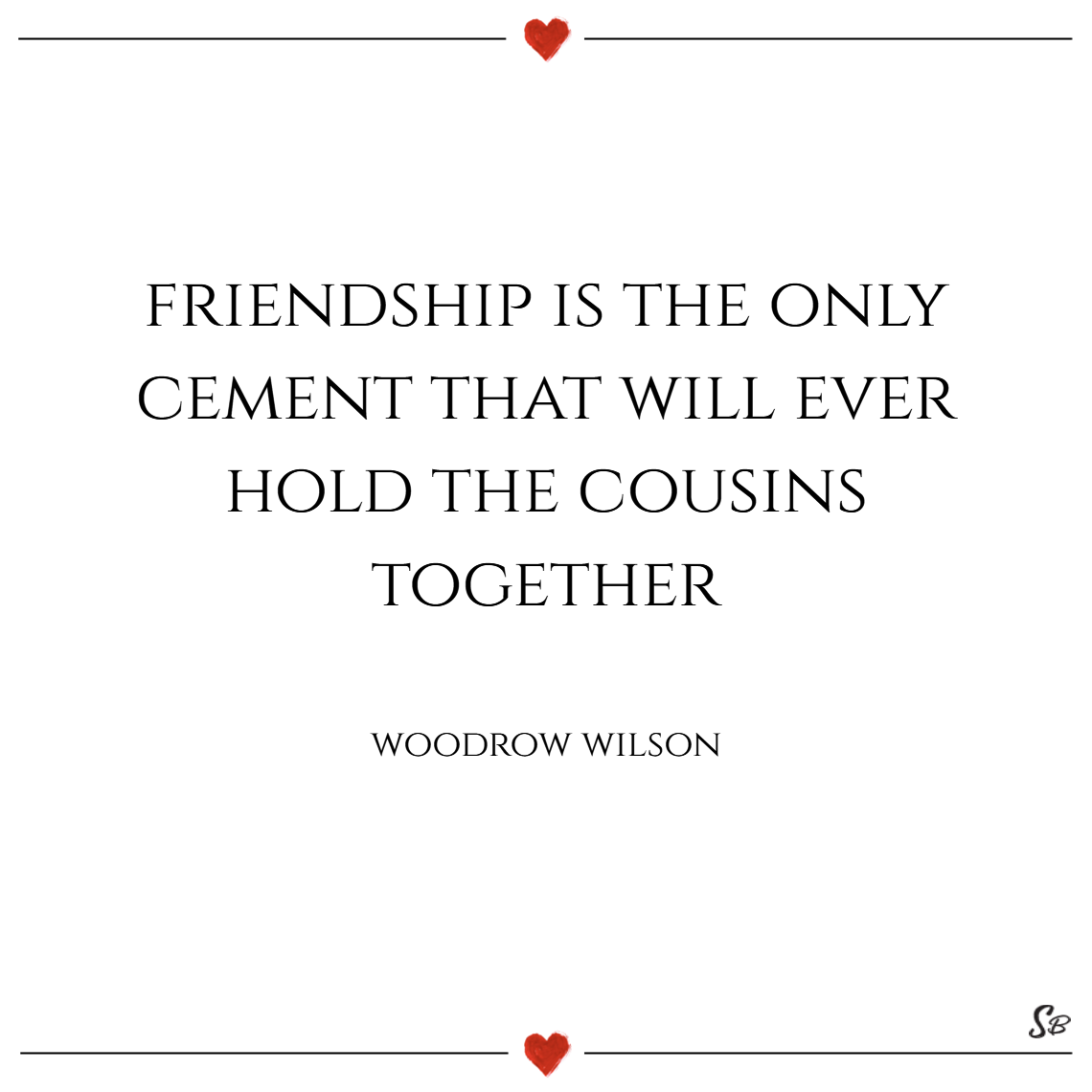 Friendship is the only cement that will ever hold the cousins together. – woodrow wilson