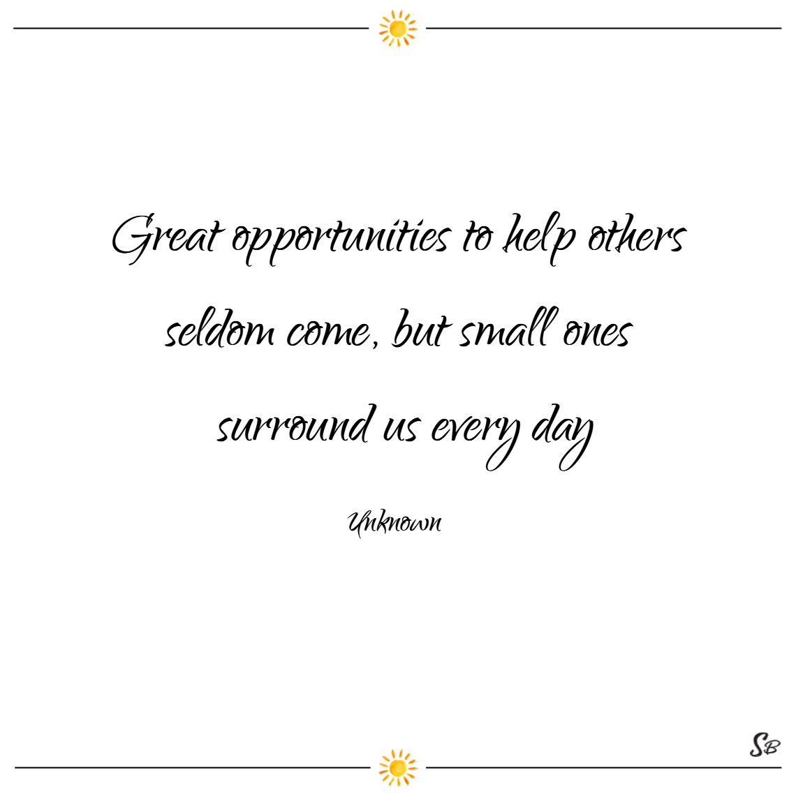 Great opportunities to help others seldom come, but small ones surround us every day. – unknown
