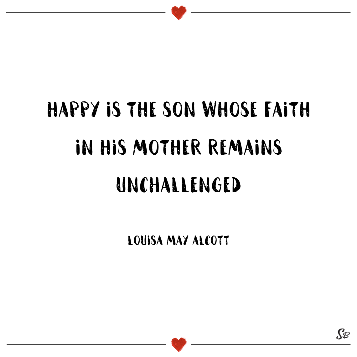 Happy is the son whose faith in his mother remains unchallenged. – louisa may alcott
