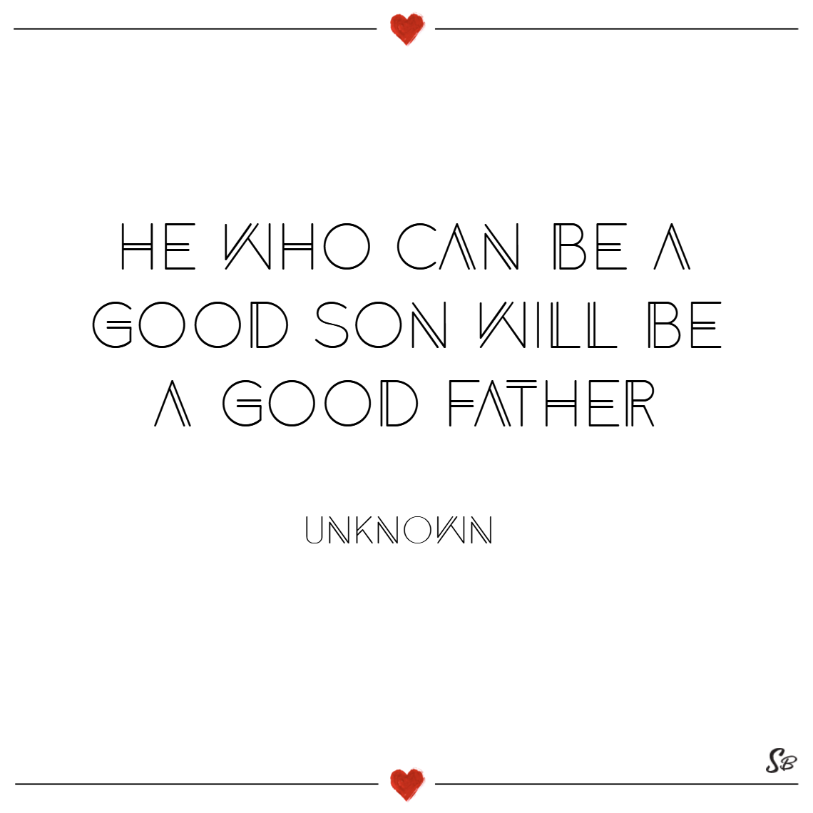 He who can be a good son will be a good father. – unknown