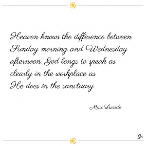 Heaven knows the difference between sunday morning and wednesday afternoon. god longs to speak as clearly in the workplace as he does in the sanctuary. – max lucado
