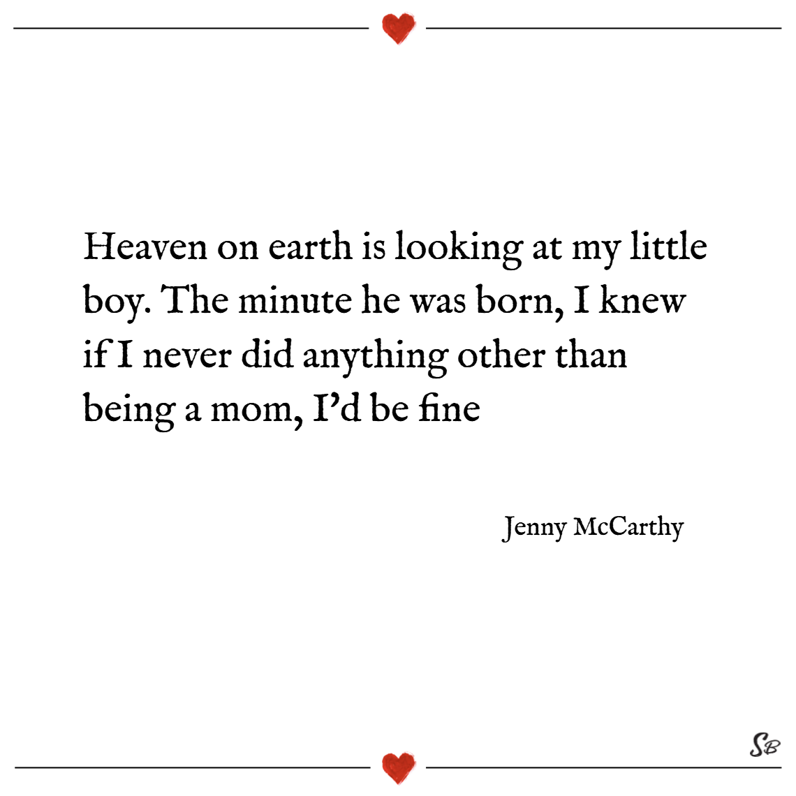 Heaven on earth is looking at my little boy. the minute he was born, i knew if i never did anything other than being a mom, i'd be fine. – jenny mccarthy