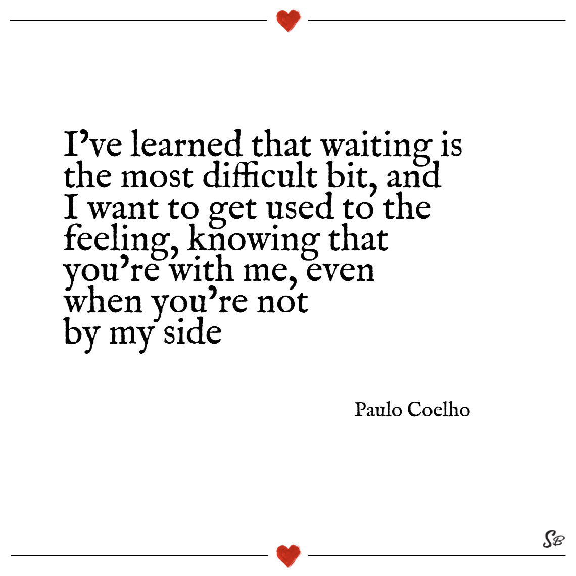 I've learned that waiting is the most difficult bit, and i want to get used to the feeling, knowing that you're with me, even when you're not by my side. – paulo coelho