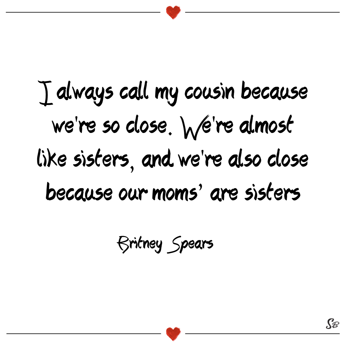 I always call my cousin because we're so close. we're almost like sisters, and we're also close because our moms' are sisters. – britney spears