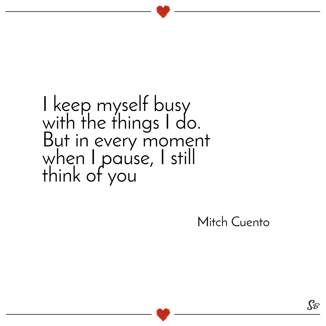 I keep myself busy with the things i do. but in every moment when i pause, i still think of you. – mitch cuento