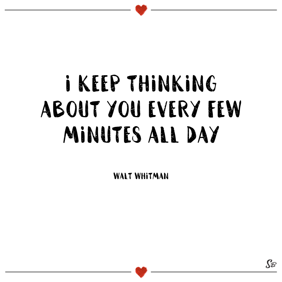 I keep thinking about you every few minutes all day. – walt whitman