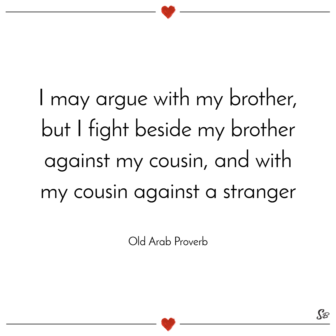 I may argue with my brother, but i fight beside my brother against my cousin, and with my cousin against a stranger. – old arab proverb