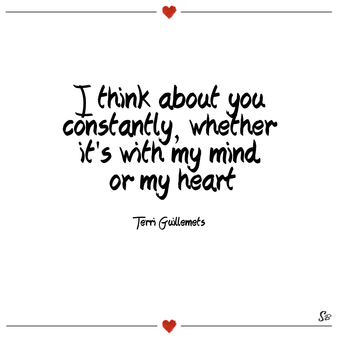 I think about you constantly, whether it's with my mind or my heart. – terri guillemets thinking of you quotes