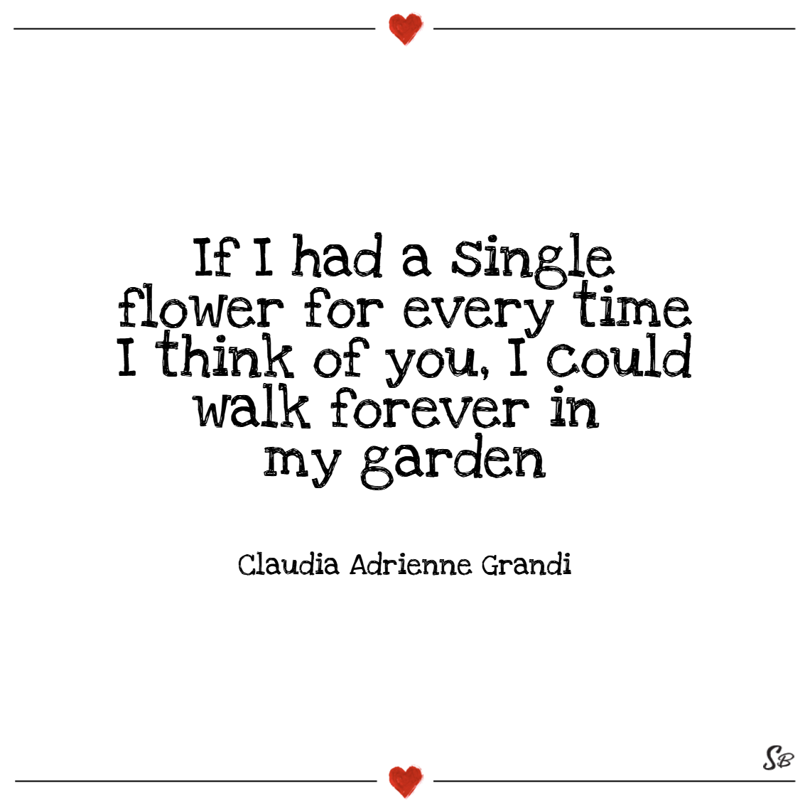 If i had a single flower for every time i think of you, i could walk forever in my garden. – claudia adrienne grandi thinking of you quotes