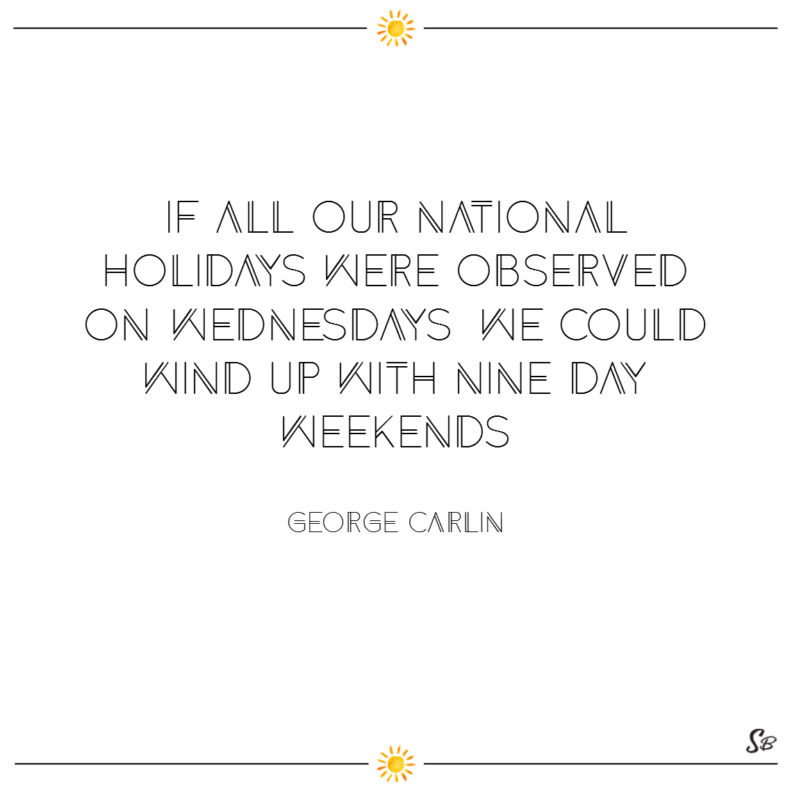 If all our national holidays were observed on wednesdays, we could wind up with nine day weekends. – george carlin