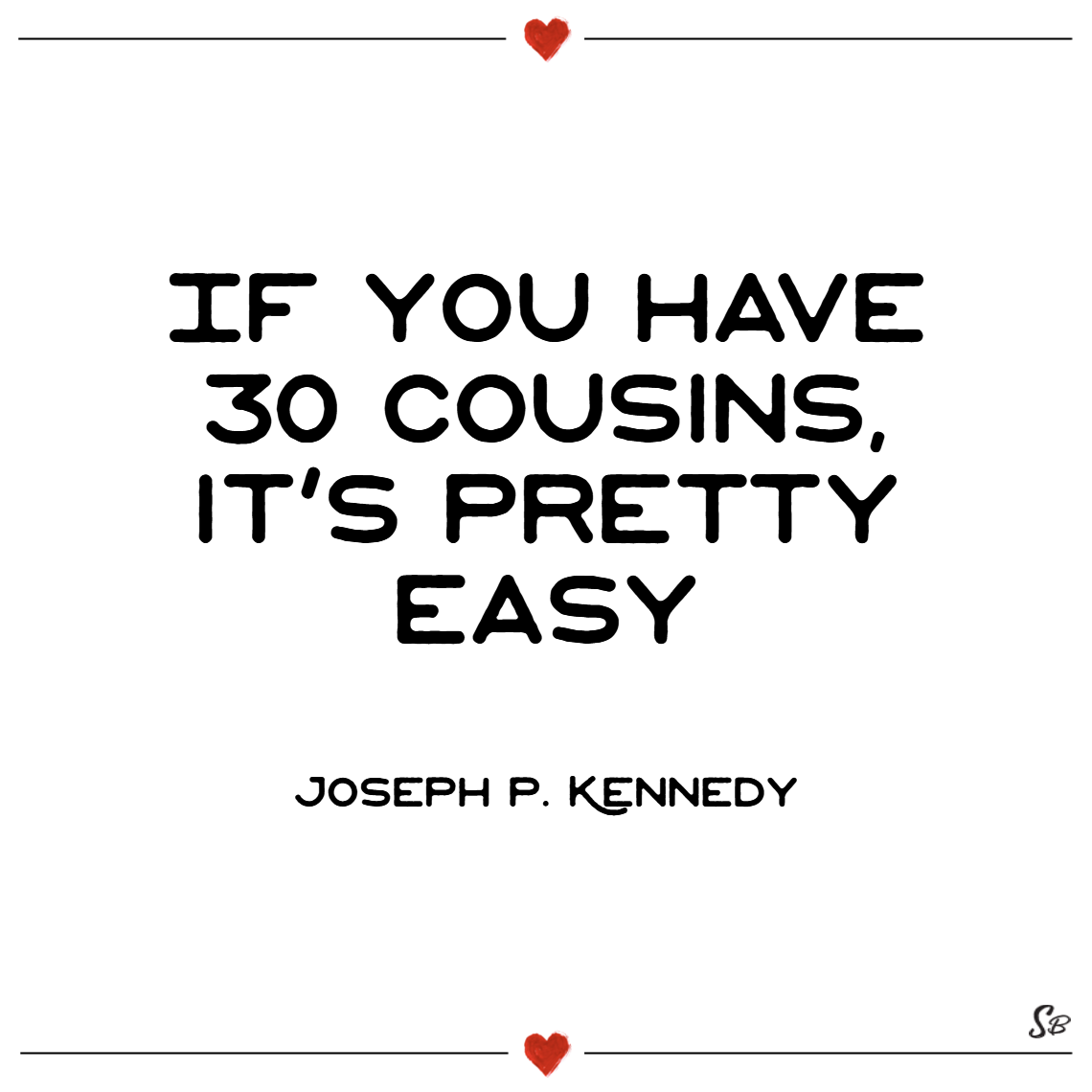 If you have 30 cousins, it's pretty easy. – joseph p. kennedy
