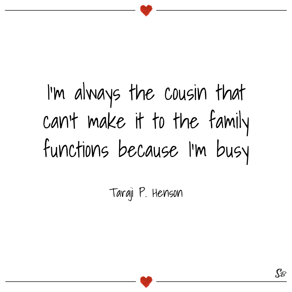 I'm always the cousin that can't make it to the family functions because i'm busy. – taraji p. henson